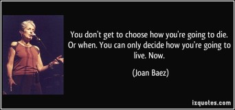 quote-you-don-t-get-to-choose-how-you-re-going-to-die-or-when-you-can-only-decide-how-you-re-going-to-joan-baez-292601